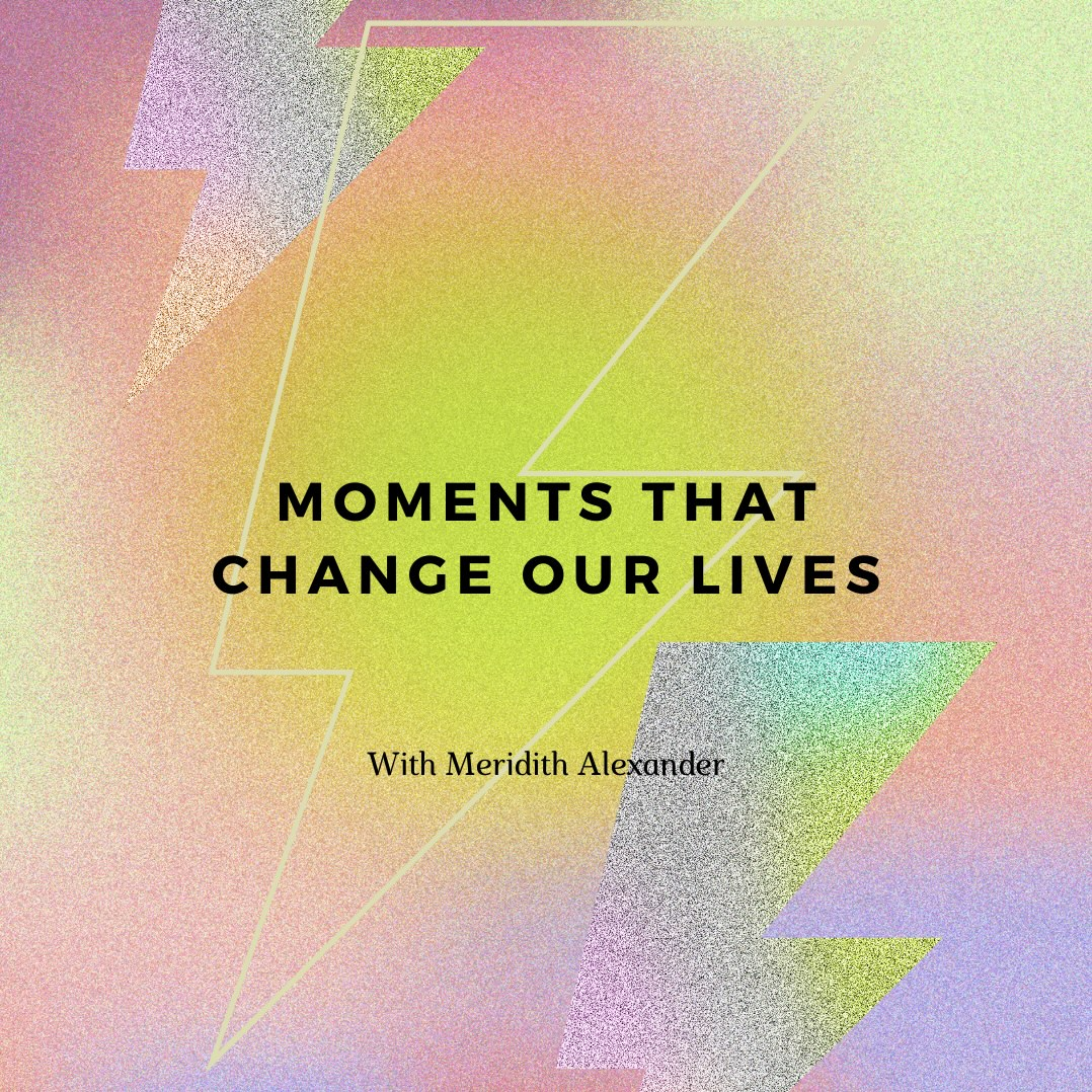 101- Moments That Change Our Lives With Meridith Alexander