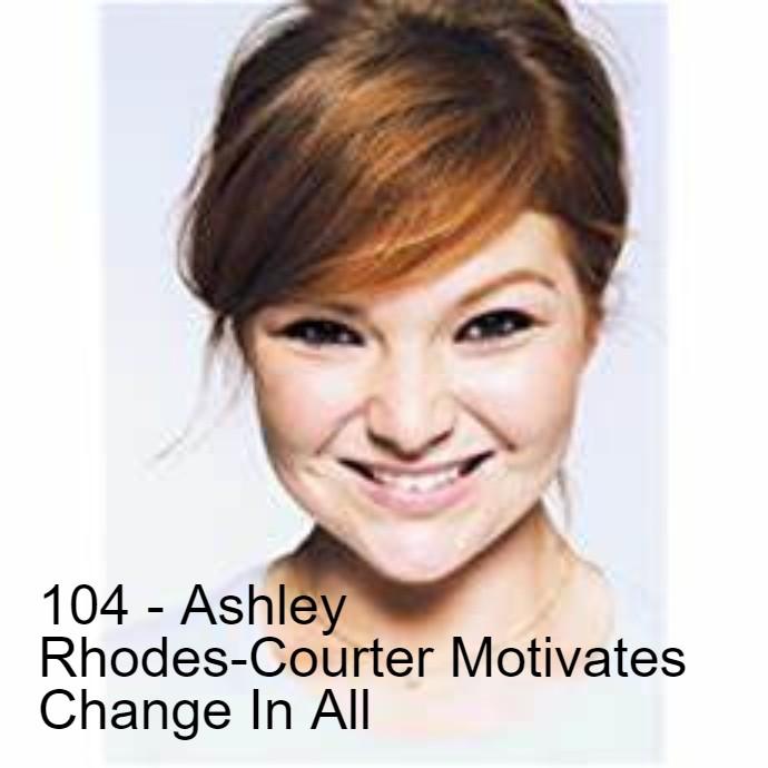 104 – Ashley Rhodes-Courter Motivates Change In All